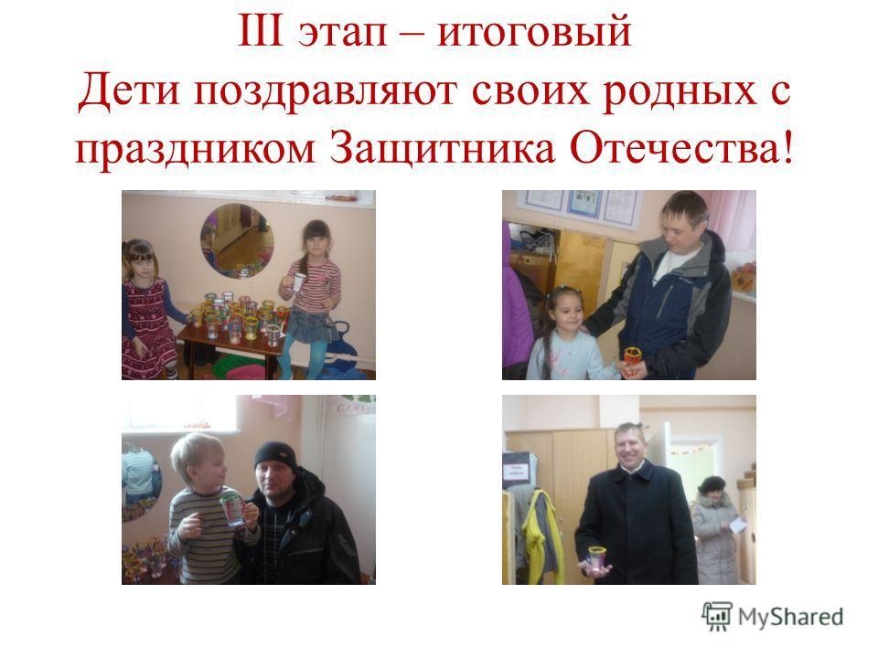 III этап – итоговый Дети поздравляют своих родных с праздником Защитника Отечества!