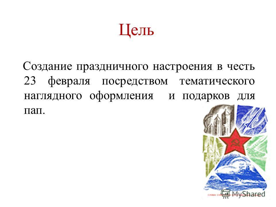 Цель Создание праздничного настроения в честь 23 февраля посредством тематического наглядного оформления и подарков для пап.