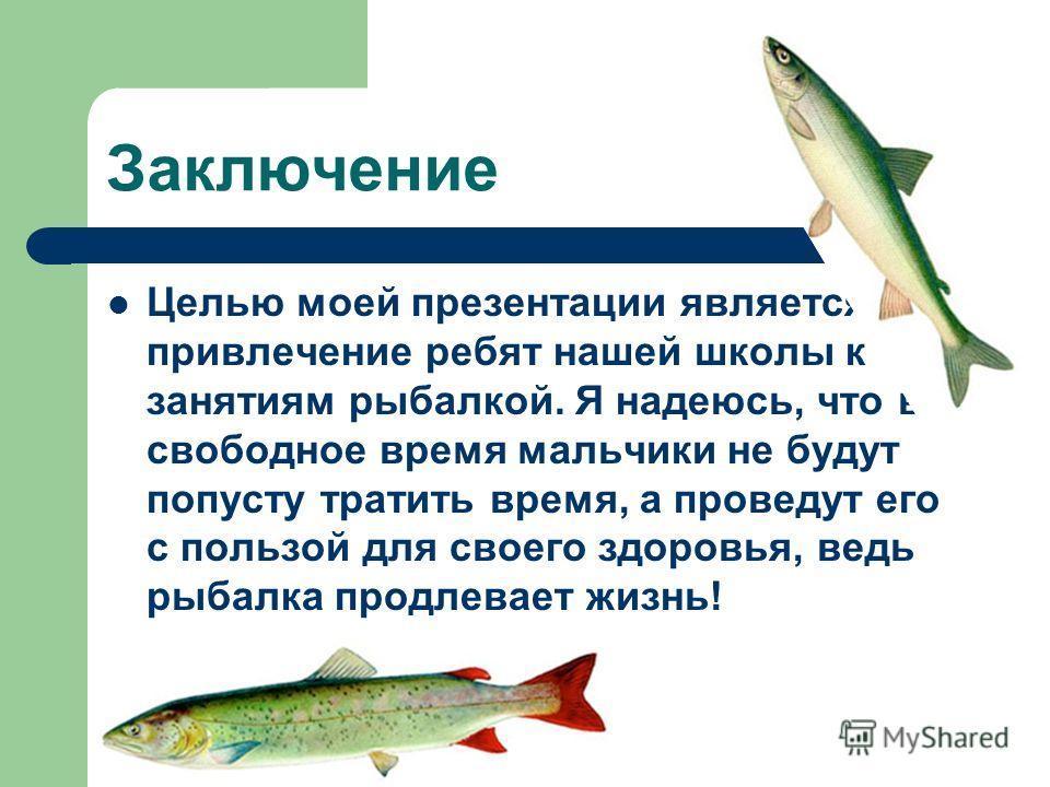Заключение Целью моей презентации является привлечение ребят нашей школы к занятиям рыбалкой. Я надеюсь, что в свободное время мальчики не будут попусту тратить время, а проведут его с пользой для своего здоровья, ведь рыбалка продлевает жизнь!