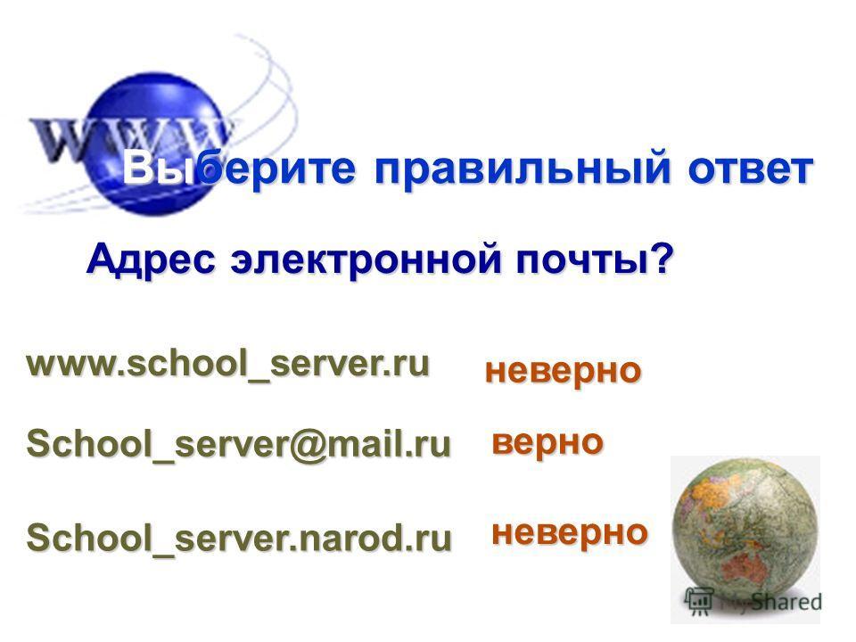 Адрес электронной почты? Выберите правильный ответ www.school_server.ru School_server@mail.ru School_server.narod.ru неверно неверно верно