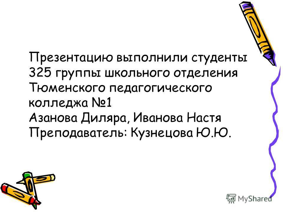 Презентацию выполнили студенты 325 группы школьного отделения Тюменского педагогического колледжа 1 Азанова Диляра, Иванова Настя Преподаватель: Кузнецова Ю.Ю.