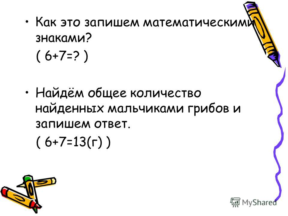 Как это запишем математическими знаками? ( 6+7=? ) Найдём общее количество найденных мальчиками грибов и запишем ответ. ( 6+7=13(г) )