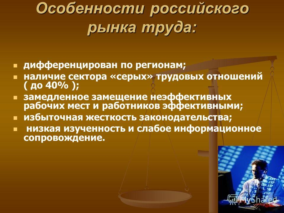 Особенности российского рынка труда: дифференцирован по регионам; наличие сектора «серых» трудовых отношений ( до 40% ); замедленное замещение неэффективных рабочих мест и работников эффективными; избыточная жесткость законодательства; низкая изученн