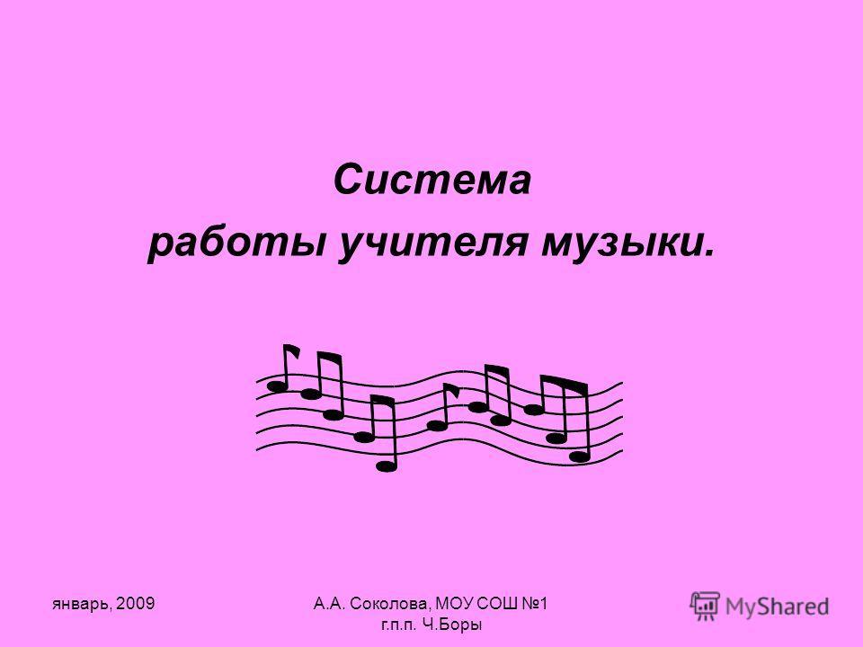 январь, 2009А.А. Соколова, МОУ СОШ 1 г.п.п. Ч.Боры Система работы учителя музыки.