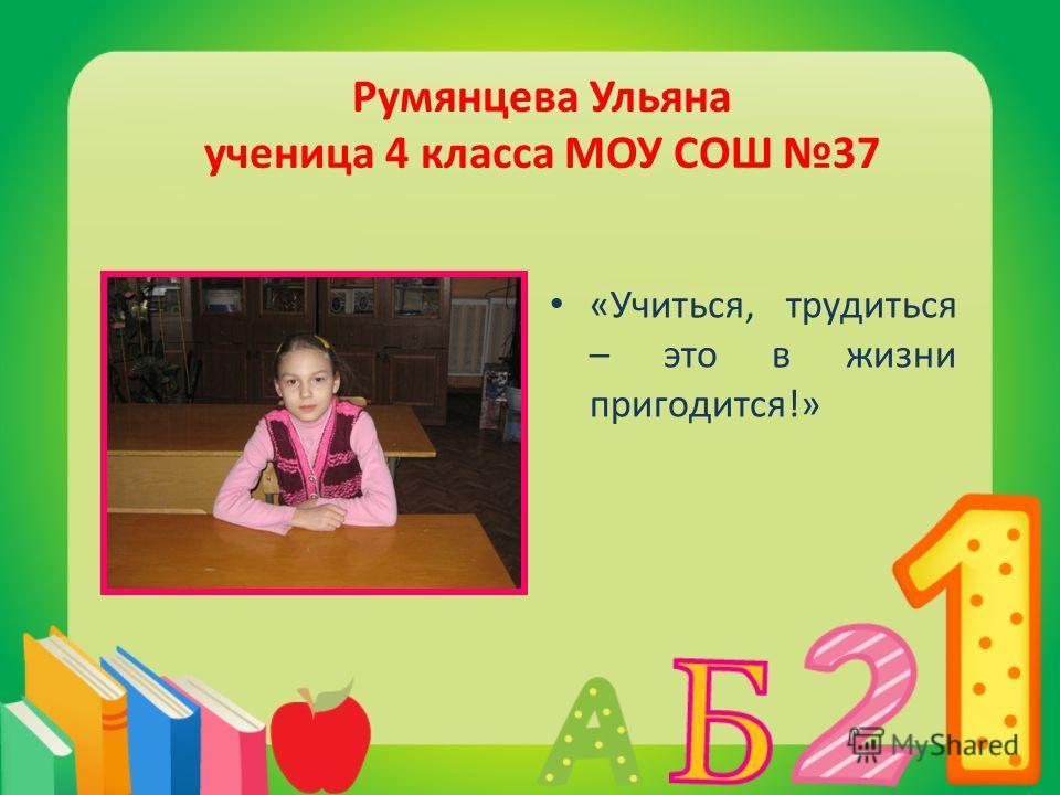 Румянцева Ульяна ученица 4 класса МОУ СОШ 37 «Учиться, трудиться – это в жизни пригодится!»