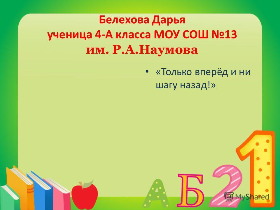 Белехова Дарья ученица 4-А класса МОУ СОШ 13 им. Р.А.Наумова «Только вперёд и ни шагу назад!»