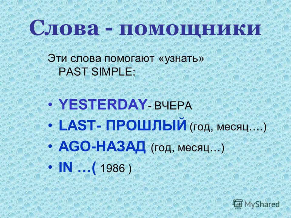 Слова - помощники Эти слова помогают «узнать» PAST SIMPLE: YESTERDAY - ВЧЕРА LAST- ПРОШЛЫЙ (год, месяц….) AGO-НАЗАД (год, месяц…) IN …( 1986 )