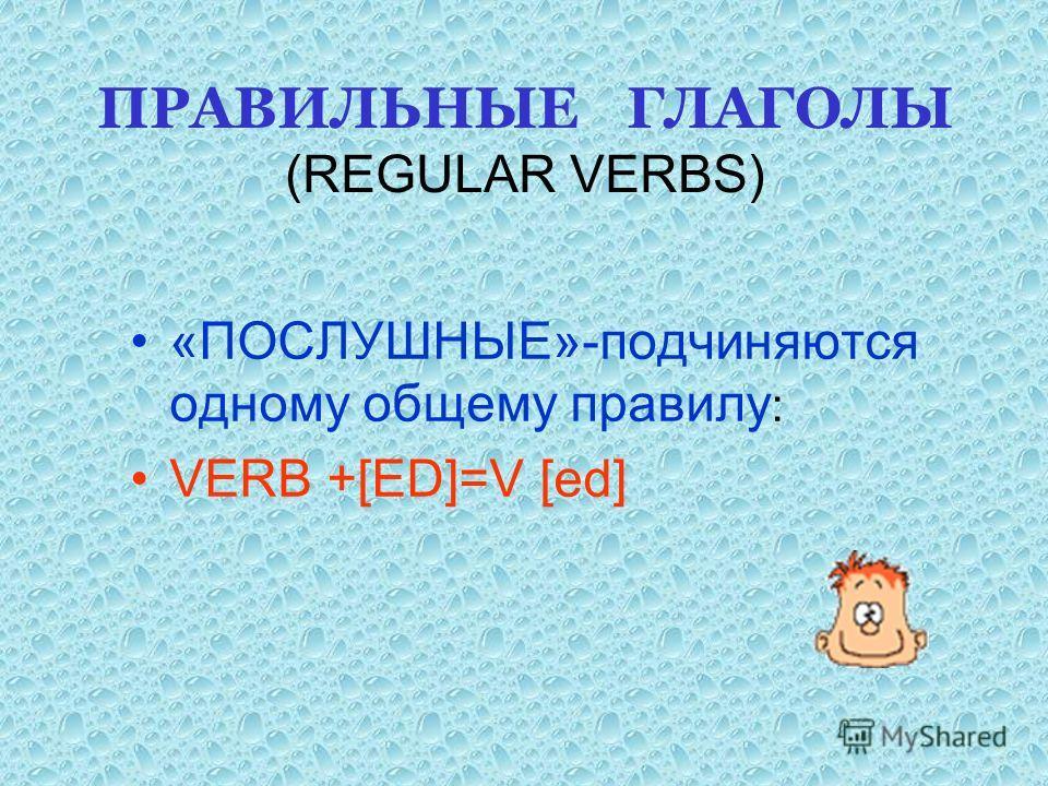 ПРАВИЛЬНЫЕ ГЛАГОЛЫ (REGULAR VERBS) «ПОСЛУШНЫЕ»-подчиняются одному общему правилу : VERB +[ED]=V [ed]