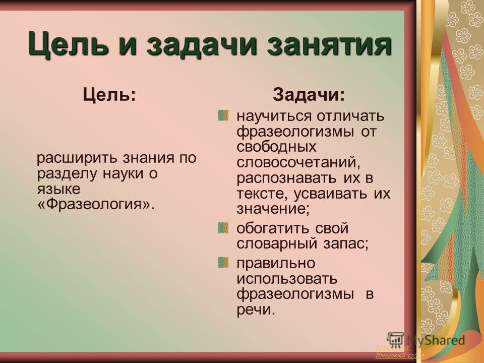 Цель и задачи занятия Цель: расширить знания по разделу науки о языке «Фразеология». Задачи: научиться отличать фразеологизмы от свободных словосочетаний, распознавать их в тексте, усваивать их значение; обогатить свой словарный запас; правильно испо