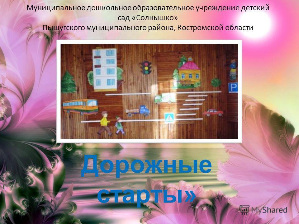Муниципальное дошкольное образовательное учреждение детский сад «Солнышко» Пыщугского муниципального района, Костромской области Дорожные старты» 2012 год