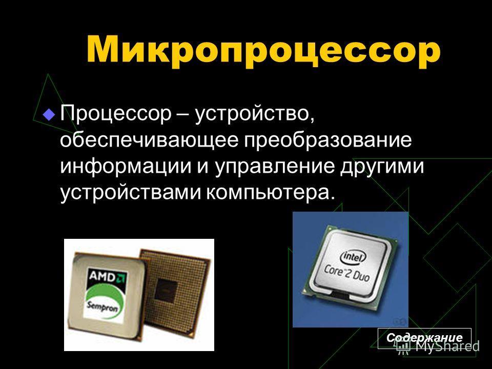 Микропроцессор Процессор – устройство, обеспечивающее преобразование информации и управление другими устройствами компьютера. Содержание