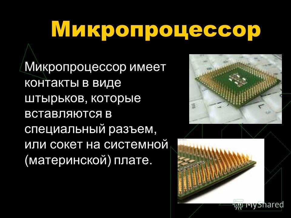 Микропроцессор Микропроцессор имеет контакты в виде штырьков, которые вставляются в специальный разъем, или сокет на системной (материнской) плате.