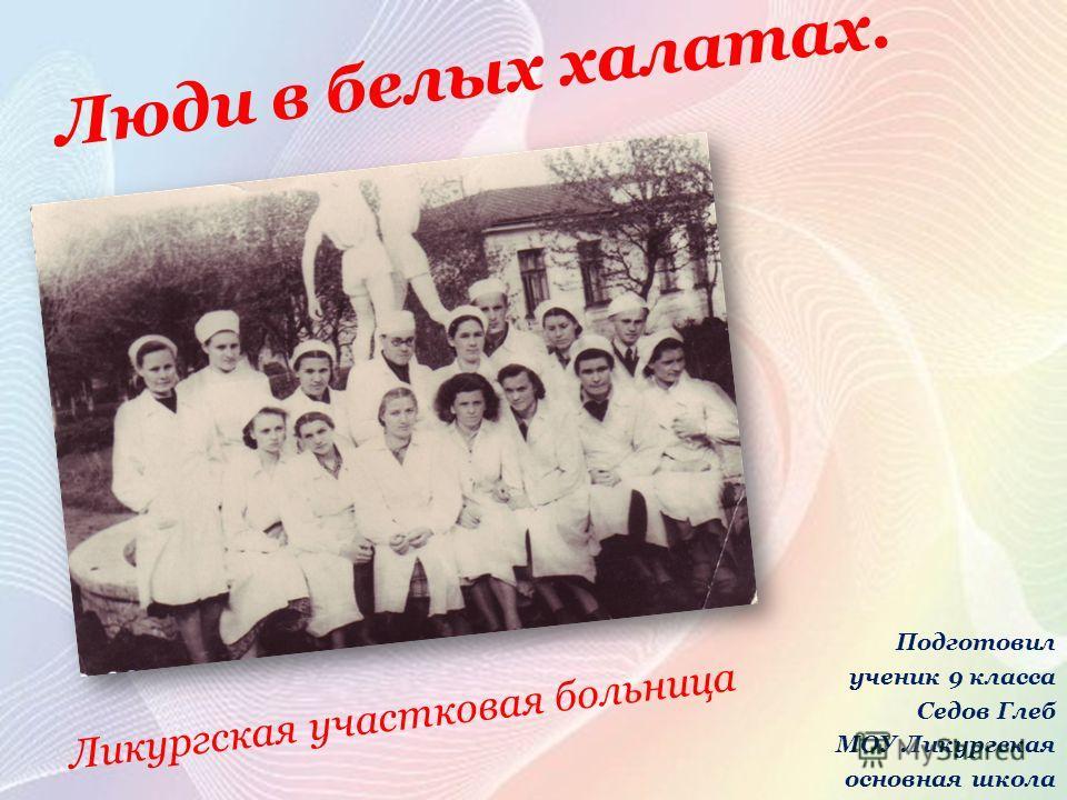 Ликургская участковая больница Люди в белых халатах. Подготовил ученик 9 класса Седов Глеб МОУ Ликургская основная школа