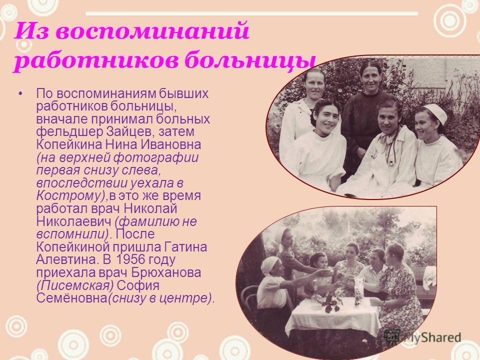 Из воспоминаний работников больницы По воспоминаниям бывших работников больницы, вначале принимал больных фельдшер Зайцев, затем Копейкина Нина Ивановна (на верхней фотографии первая снизу слева, впоследствии уехала в Кострому),в это же время работал