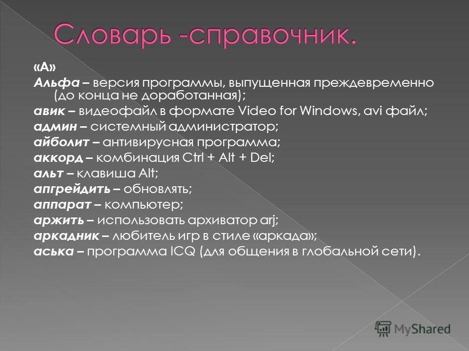 «А» Альфа – версия программы, выпущенная преждевременно (до конца не доработанная); авик – видеофайл в формате Video for Windows, avi файл; админ – системный администратор; айболит – антивирусная программа; аккорд – комбинация Ctrl + Alt + Del; альт