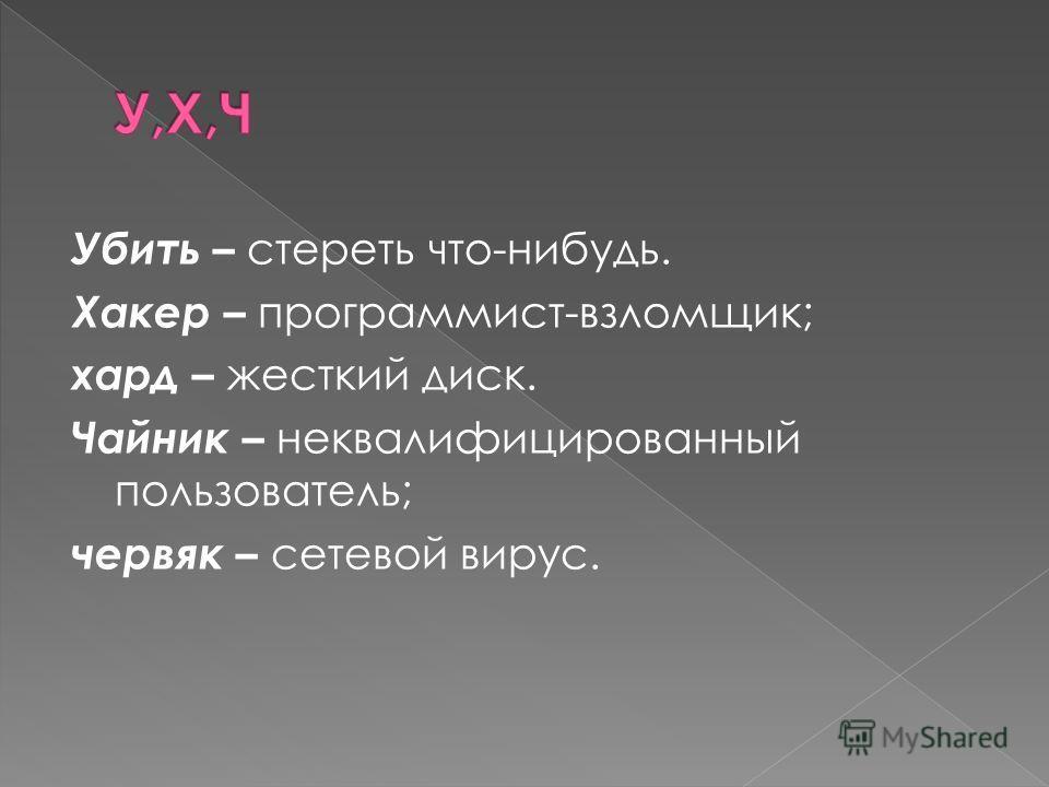 Убить – стереть что-нибудь. Хакер – программист-взломщик; хард – жесткий диск. Чайник – неквалифицированный пользователь; червяк – сетевой вирус.