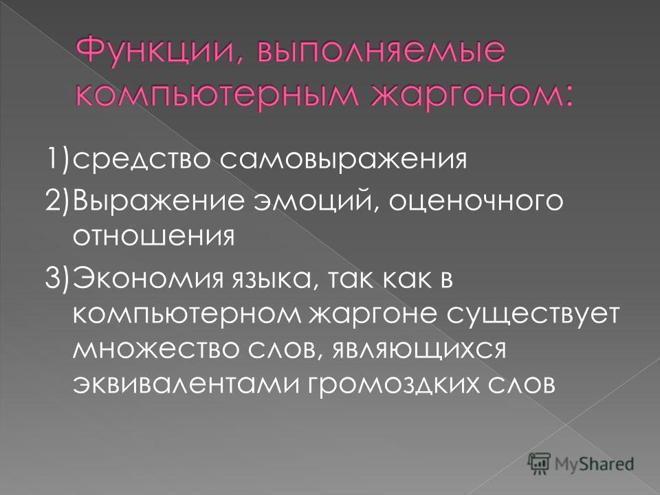 1)средство самовыражения 2)Выражение эмоций, оценочного отношения 3)Экономия языка, так как в компьютерном жаргоне существует множество слов, являющихся эквивалентами громоздких слов