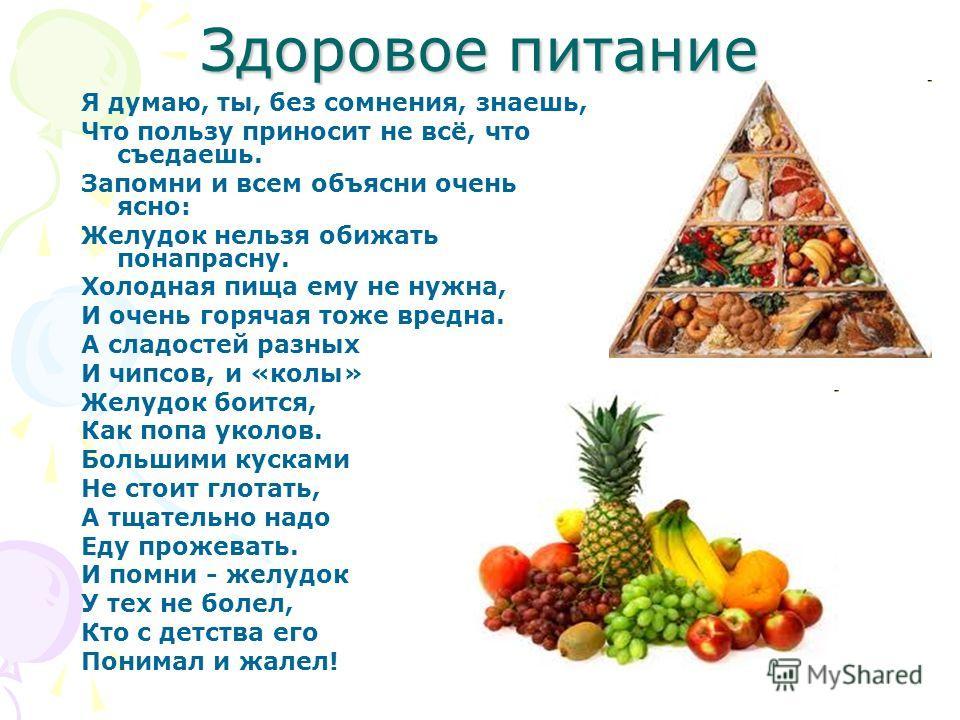 Здоровое питание Я думаю, ты, без сомнения, знаешь, Что пользу приносит не всё, что съедаешь. Запомни и всем объясни очень ясно: Желудок нельзя обижать понапрасну. Холодная пища ему не нужна, И очень горячая тоже вредна. А сладостей разных И чипсов,