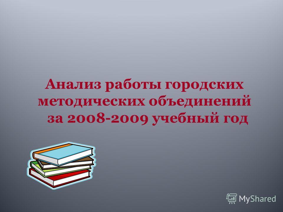 Анализ работы городских методических объединений за 2008-2009 учебный год