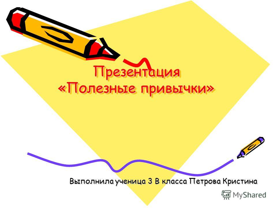 Презентация «Полезные привычки» Выполнила ученица 3 В класса Петрова Кристина
