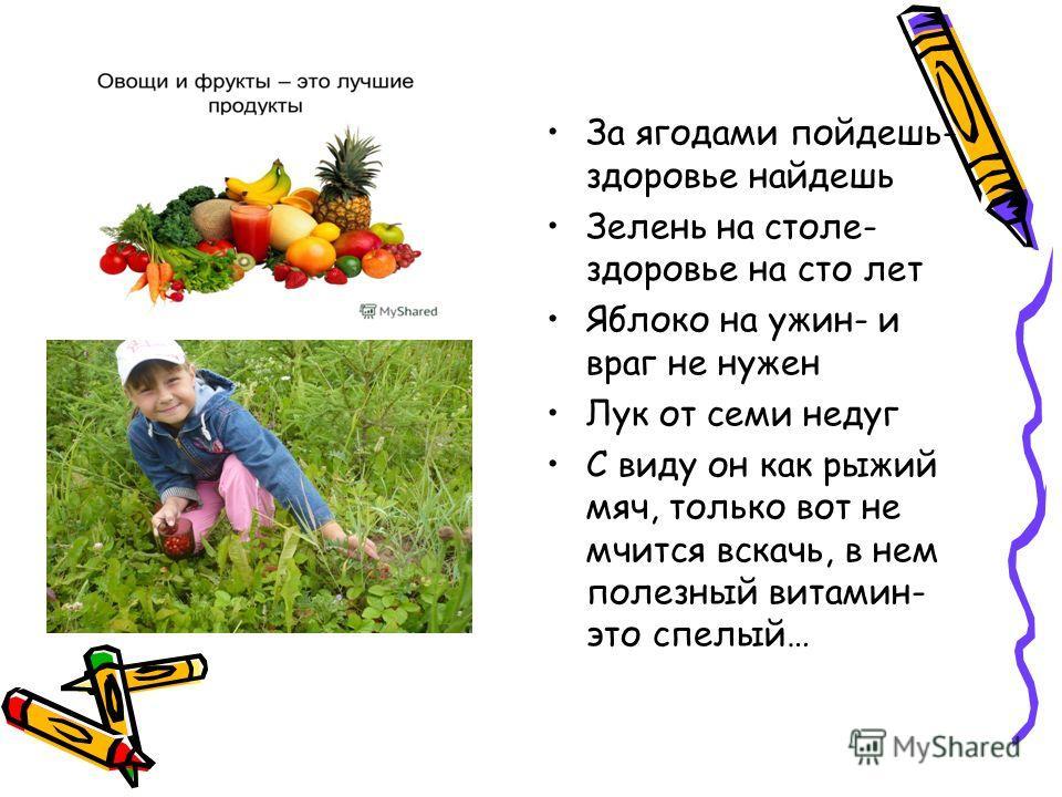 За ягодами пойдешь- здоровье найдешь Зелень на столе- здоровье на сто лет Яблоко на ужин- и враг не нужен Лук от семи недуг С виду он как рыжий мяч, только вот не мчится вскачь, в нем полезный витамин- это спелый…