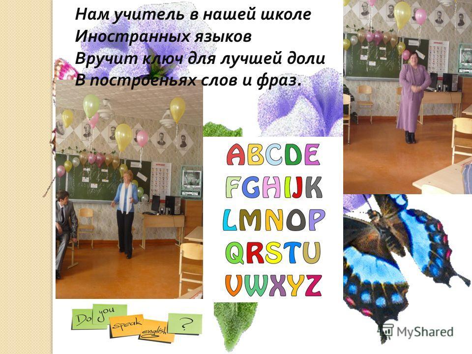 Нам учитель в нашей школе Иностранных языков Вручит ключ для лучшей доли В построеньях слов и фраз.
