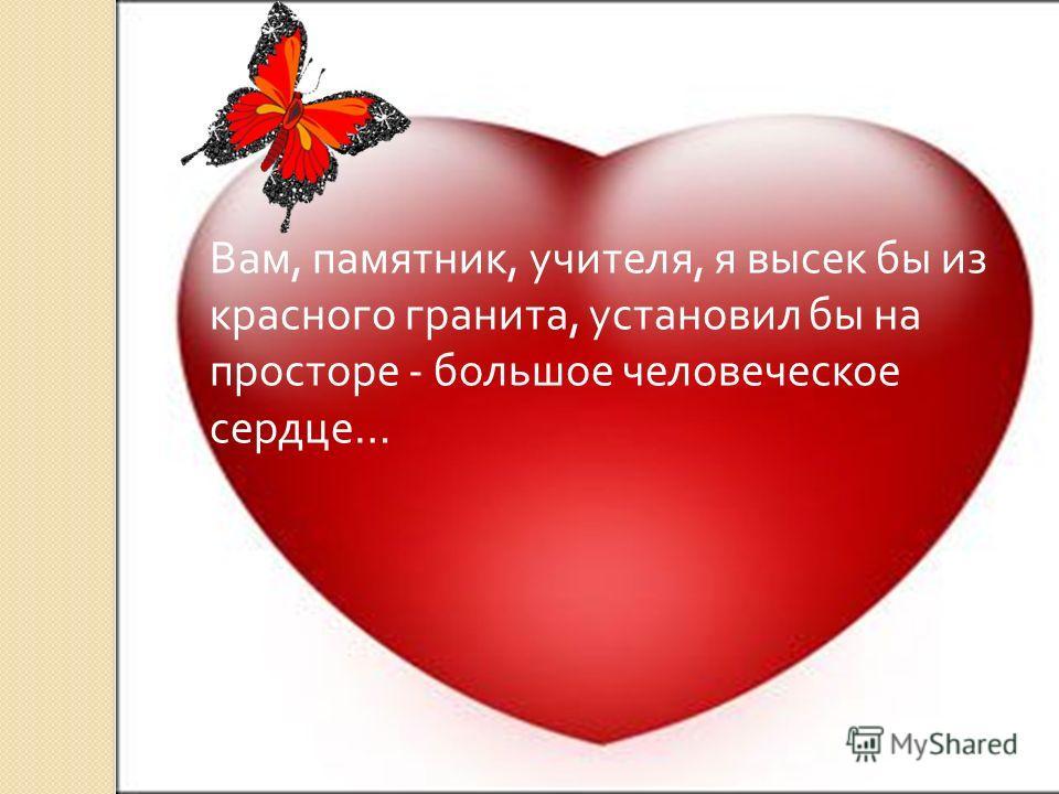 Вам, памятник, учителя, я высек бы из красного гранита, установил бы на просторе - большое человеческое сердце…