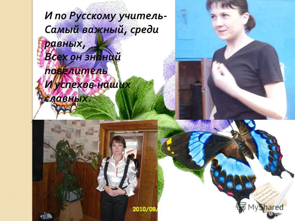 И по Русскому учитель - Самый важный, среди равных, Всех он знаний повелитель И успехов наших славных.