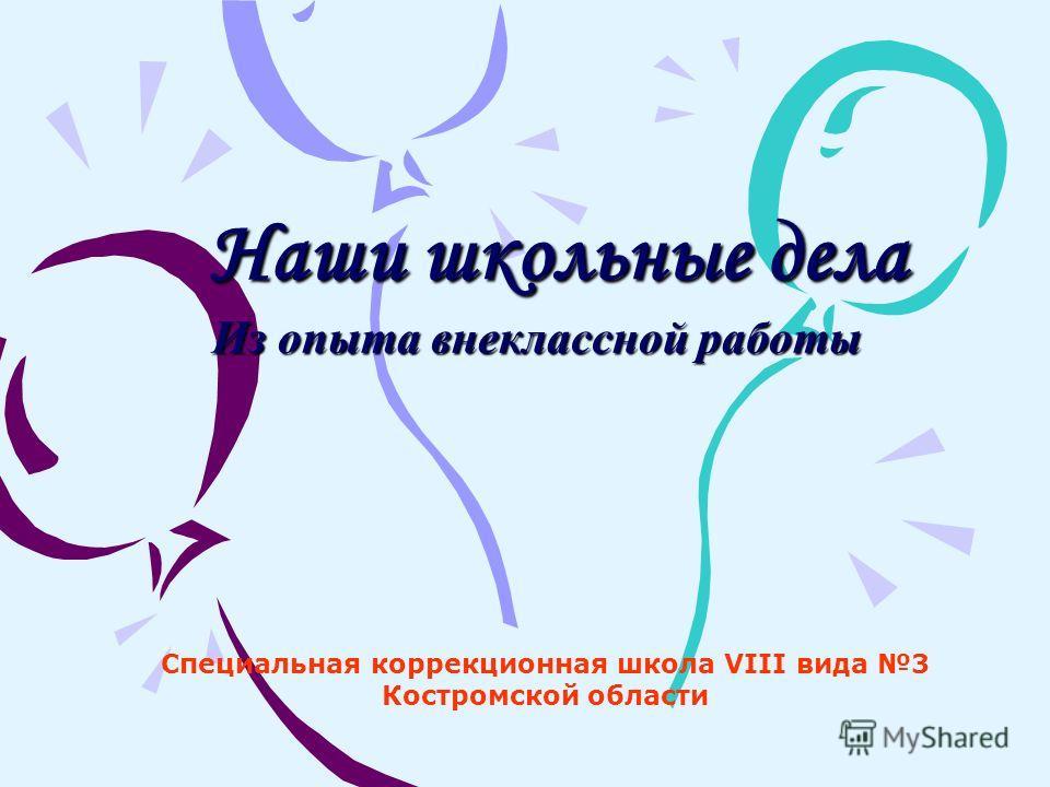 Наши школьные дела Из опыта внеклассной работы Специальная коррекционная школа VIII вида 3 Костромской области