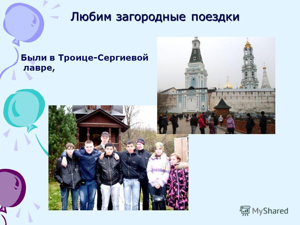 Любим загородные поездки Были в Троице-Сергиевой лавре,