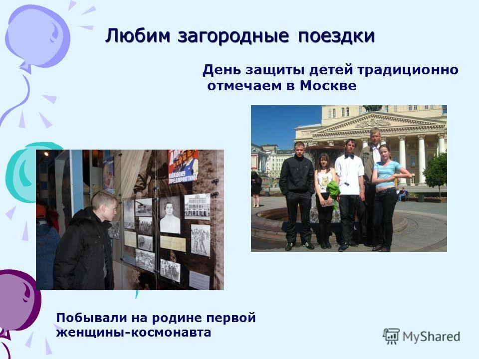Любим загородные поездки День защиты детей традиционно отмечаем в Москве Побывали на родине первой женщины-космонавта