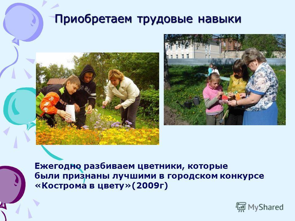 Приобретаем трудовые навыки Ежегодно разбиваем цветники, которые были признаны лучшими в городском конкурсе «Кострома в цвету»(2009г)