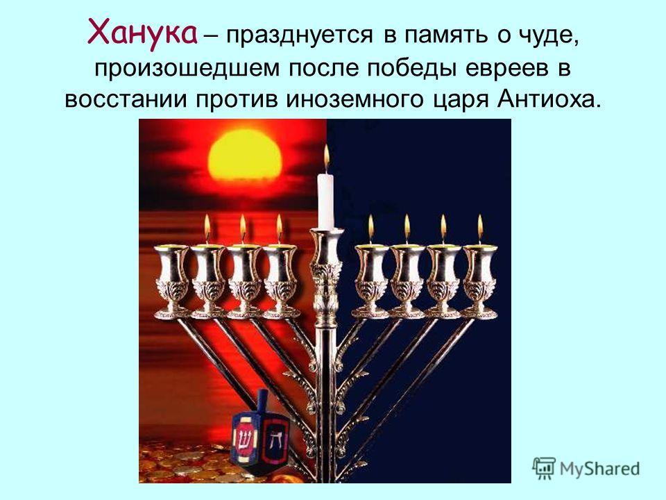 Ханука – празднуется в память о чуде, произошедшем после победы евреев в восстании против иноземного царя Антиоха.