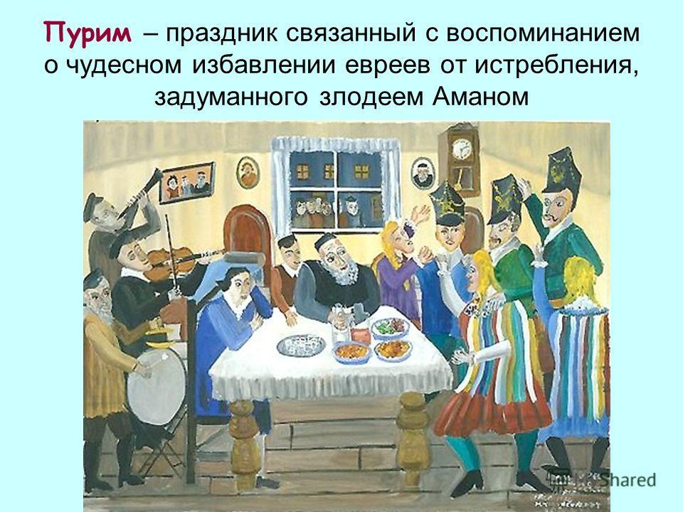 Пурим – праздник связанный с воспоминанием о чудесном избавлении евреев от истребления, задуманного злодеем Аманом