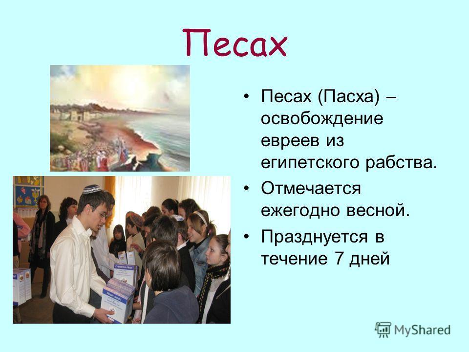 Песах Песах (Пасха) – освобождение евреев из египетского рабства. Отмечается ежегодно весной. Празднуется в течение 7 дней
