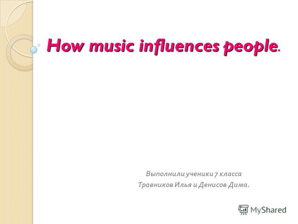 How music influences people How music influences people. Выполнили ученики 7 класса Травников Илья и Денисов Дима.