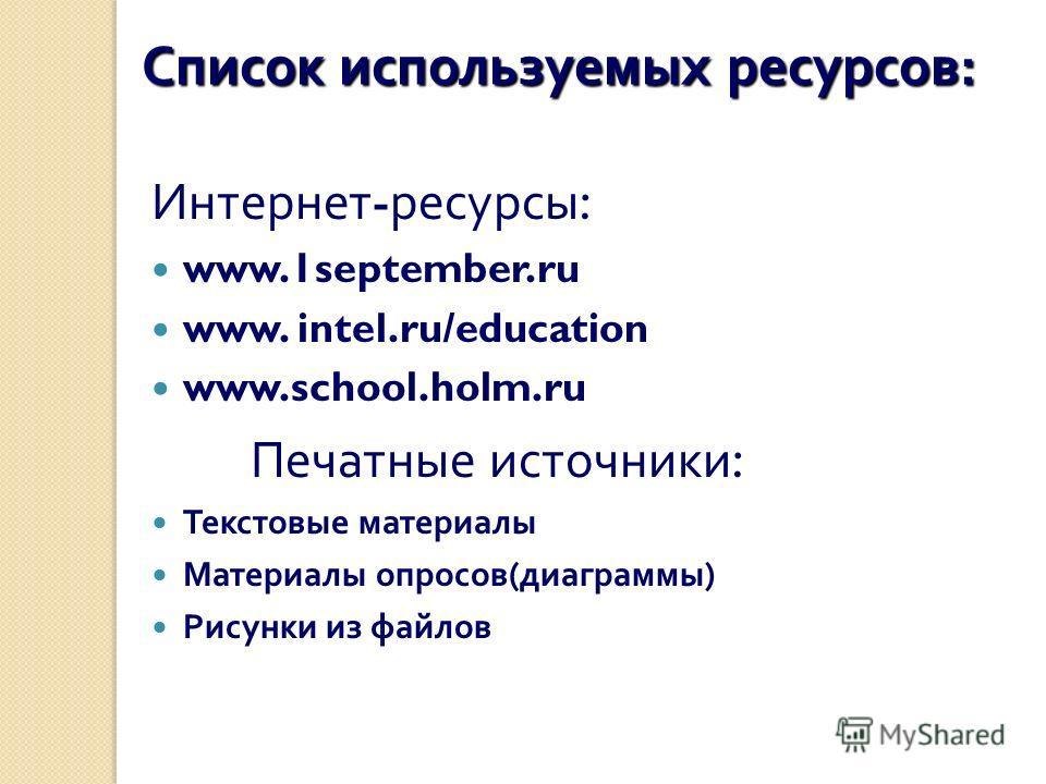 Список используемых ресурсов : Интернет - ресурсы : www.1september.ru www. intel.ru/education www.school.holm.ru Печатные источники : Текстовые материалы Материалы опросов ( диаграммы ) Рисунки из файлов
