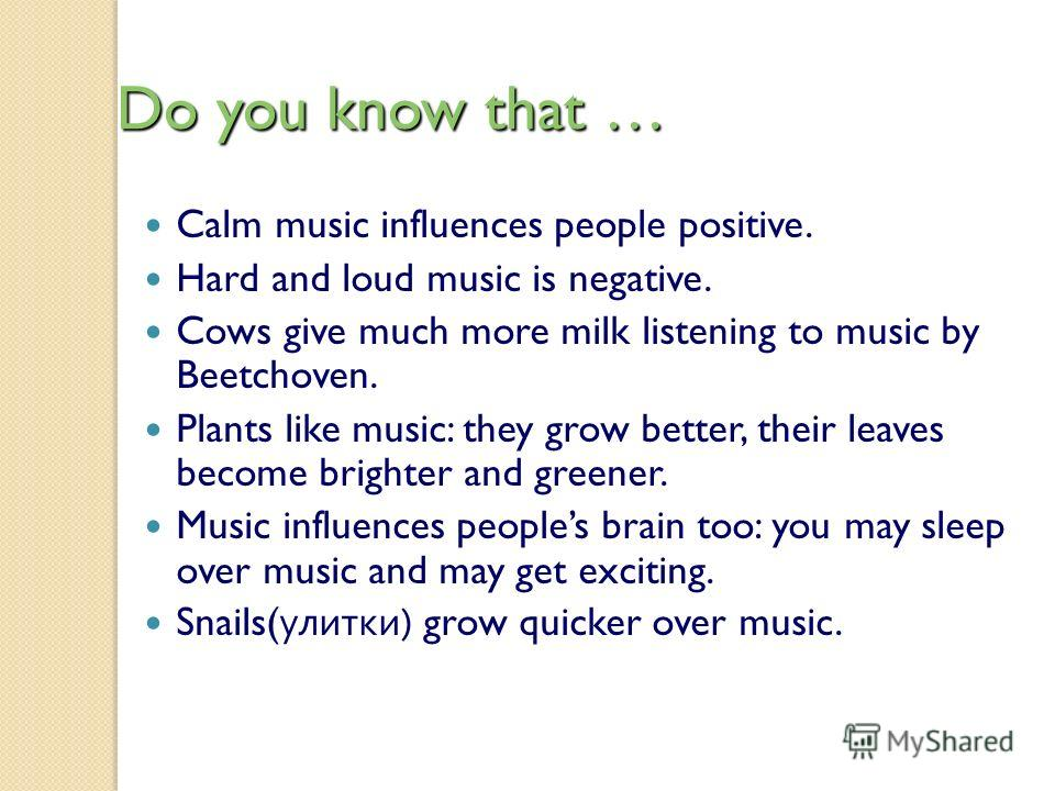 Do you know that … Calm music influences people positive. Hard and loud music is negative. Cows give much more milk listening to music by Beetchoven. Plants like music: they grow better, their leaves become brighter and greener. Music influences peop