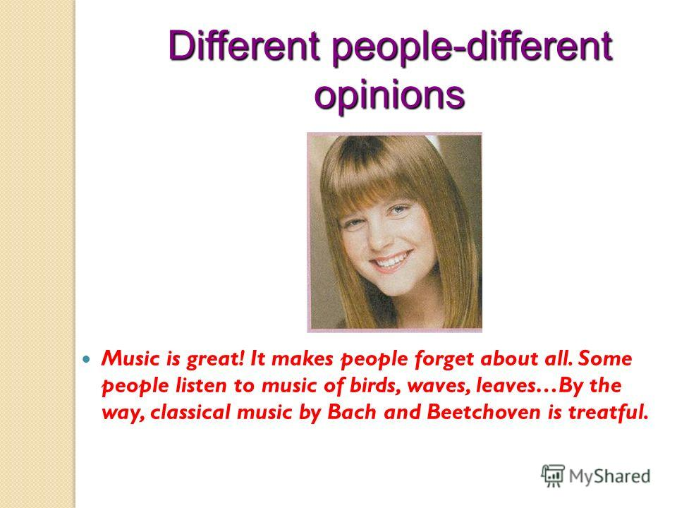 Different people-different opinions Music is great! It makes people forget about all. Some people listen to music of birds, waves, leaves…By the way, classical music by Bach and Beetchoven is treatful.