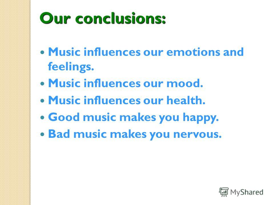Our conclusions: Music influences our emotions and feelings. Music influences our mood. Music influences our health. Good music makes you happy. Bad music makes you nervous.