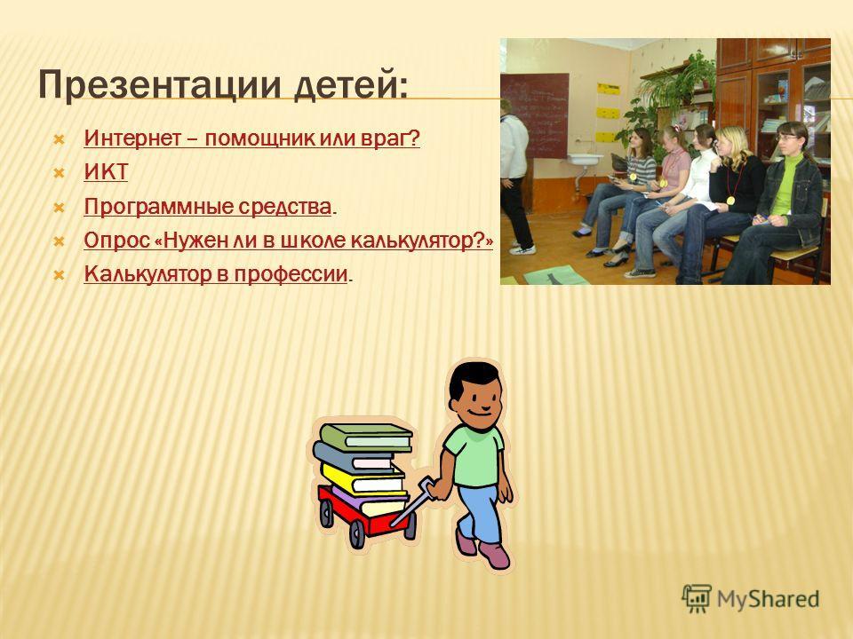 Презентации детей: Интернет – помощник или враг? ИКТ Программные средства. Опрос «Нужен ли в школе калькулятор?» Калькулятор в профессии.