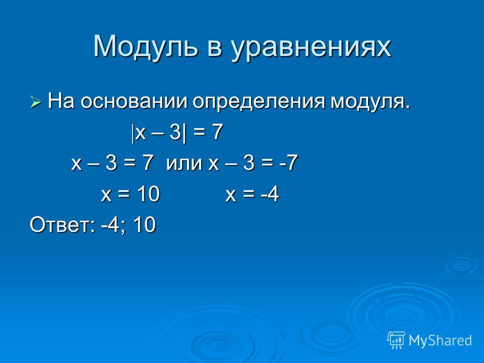 Модуль в уравнениях На основании определения модуля. На основании определения модуля. х – 3| = 7 х – 3| = 7 х – 3 = 7 или х – 3 = -7 х – 3 = 7 или х – 3 = -7 х = 10 х = -4 х = 10 х = -4 Ответ: -4; 10