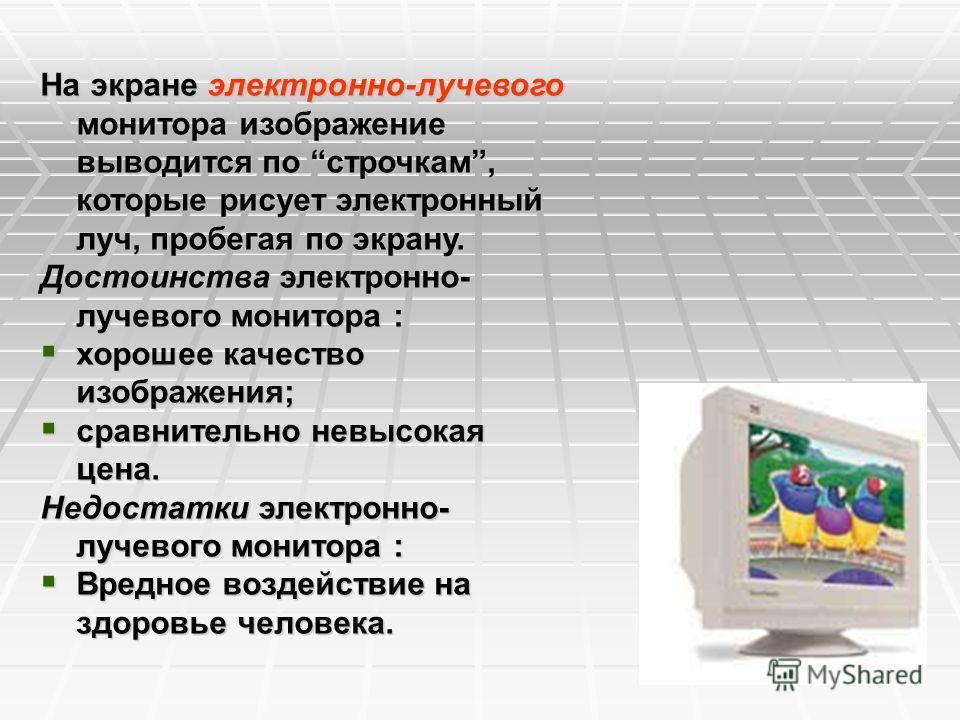 На экране электронно-лучевого монитора изображение выводится по строчкам, которые рисует электронный луч, пробегая по экрану. Достоинства электронно- лучевого монитора : хорошее качество изображения; хорошее качество изображения; сравнительно невысок