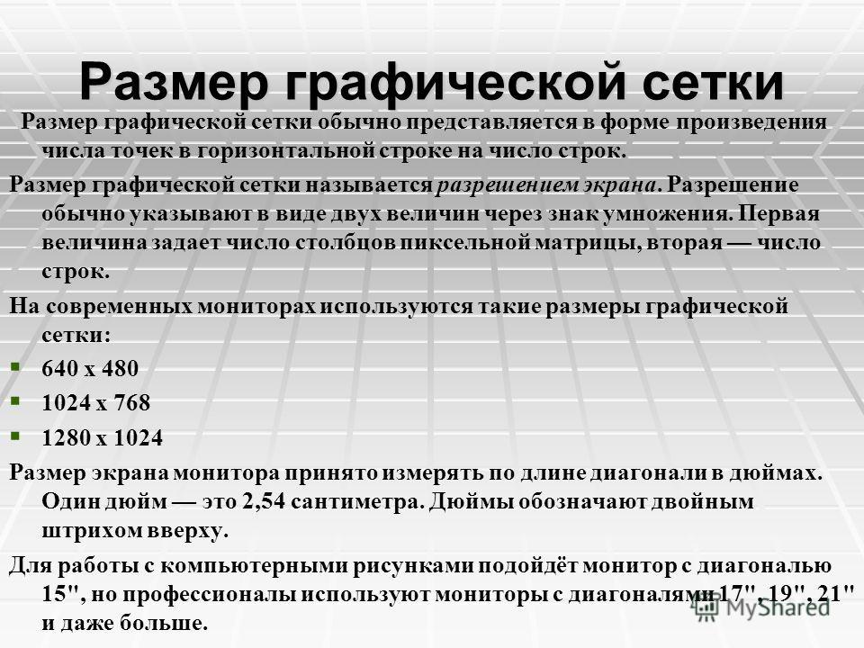 Размер графической сетки Размер графической сетки обычно представляется в форме произведения числа точек в горизонтальной строке на число строк. Размер графической сетки называется разрешением экрана. Разрешение обычно указывают в виде двух величин ч