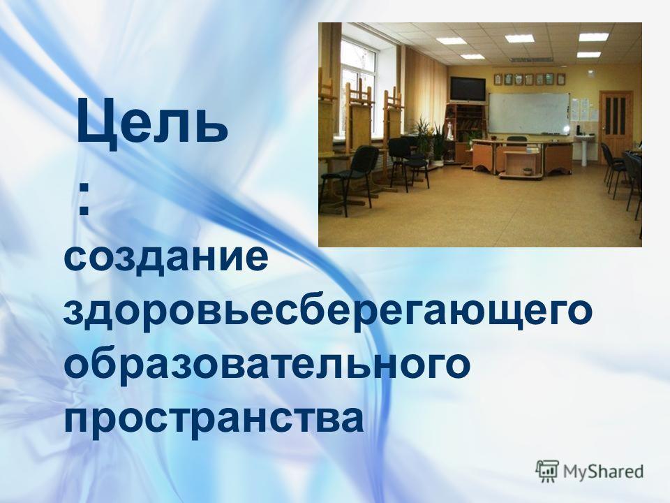 Цель : создание здоровьесберегающего образовательного пространства
