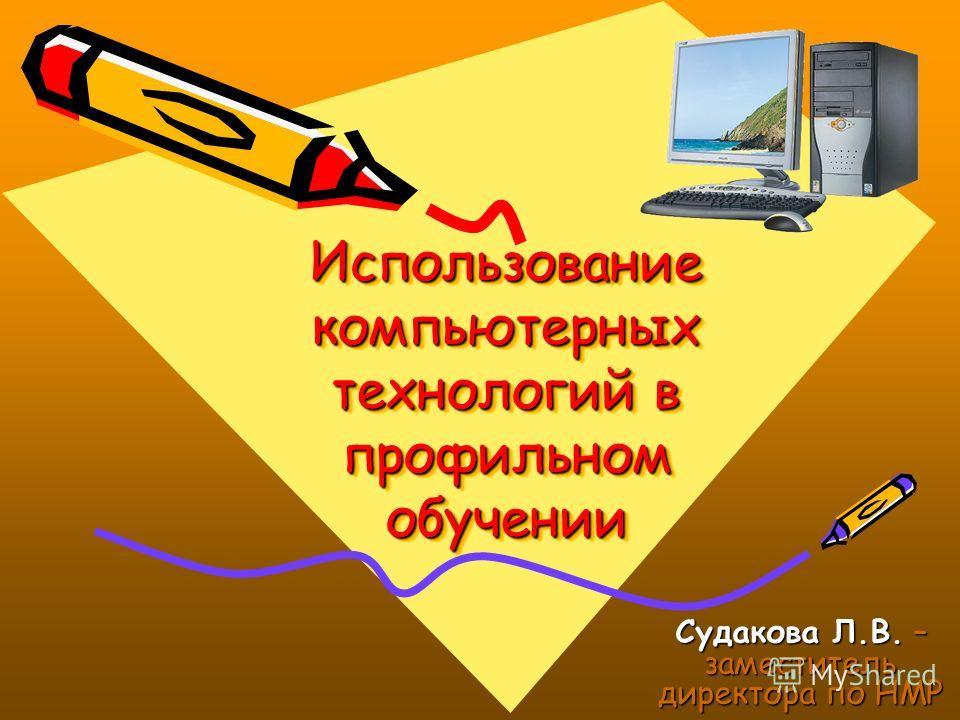 Использование компьютерных технологий в профильном обучении Судакова Л.В. – заместитель директора по НМР