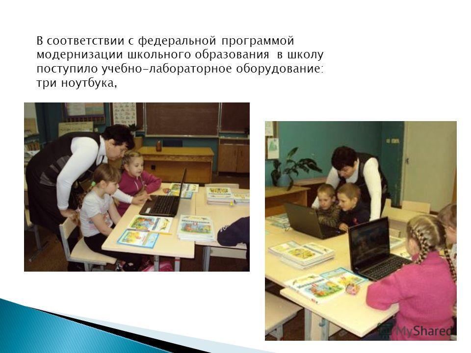 В соответствии с федеральной программой модернизации школьного образования в школу поступило учебно-лабораторное оборудование: три ноутбука,