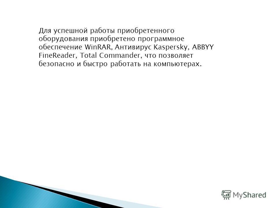 Для успешной работы приобретенного оборудования приобретено программное обеспечение WinRAR, Антивирус Kaspersky, ABBYY FineReader, Total Commander, что позволяет безопасно и быстро работать на компьютерах.