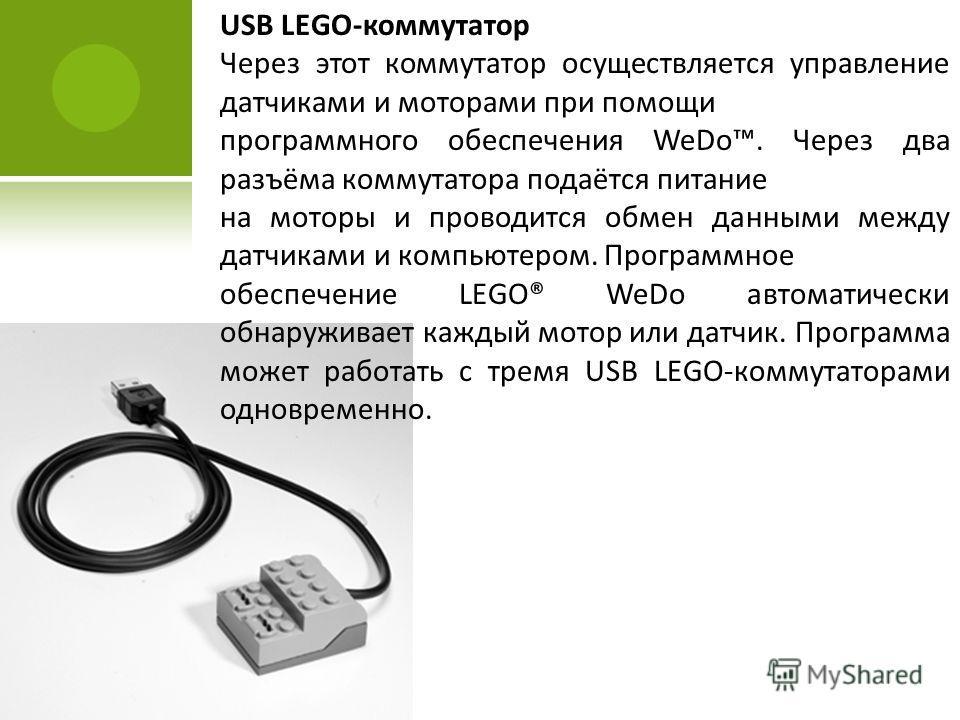 USB LEGO-коммутатор Через этот коммутатор осуществляется управление датчиками и моторами при помощи программного обеспечения WeDo. Через два разъёма коммутатора подаётся питание на моторы и проводится обмен данными между датчиками и компьютером. Прог