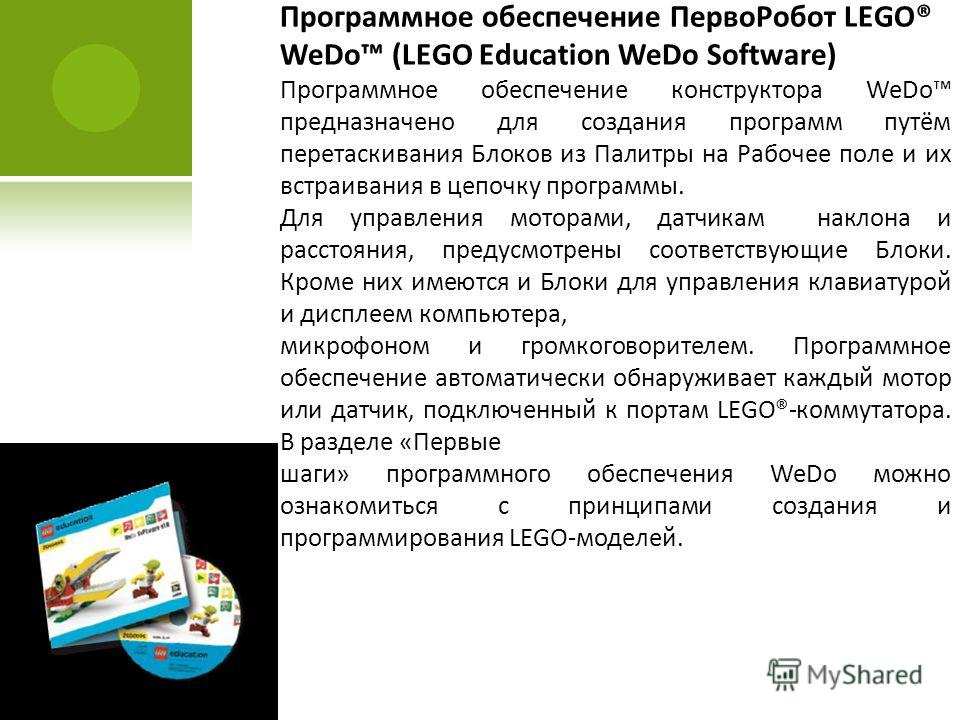 Программное обеспечение ПервоРобот LEGO® WeDo (LEGO Education WeDo Software) Программное обеспечение конструктора WeDo предназначено для создания программ путём перетаскивания Блоков из Палитры на Рабочее поле и их встраивания в цепочку программы. Дл